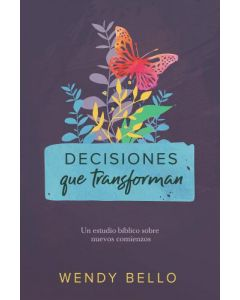 Decisiones Que Transforman: Un Estudio Bíblico Sobre Nuevos Comienzos por Wendy Bello