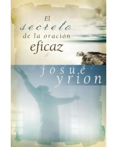 El Secreto De La Oracion Eficaz por Josue Yrion